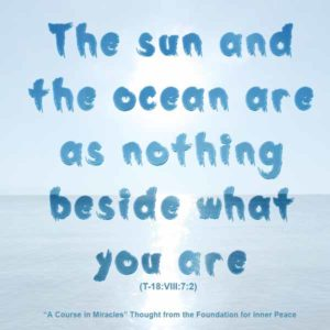 """graphic (ACIM Weekly Thought): """"The sun and ocean are as nothing beside what you are."""" T-18.VIII.7:2"""