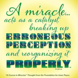 """graphic (ACIM Weekly Thought): """"A miracle is a correction introduced into false thinking by me. It acts as a catalyst, breaking up erroneous perception and reorganizing it properly."""" T-1.I.37:1-2"""