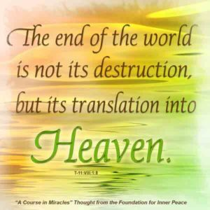 """graphic (ACIM Weekly Thought): """"The end of the world is not its destruction, but its translation into Heaven."""" T-11.VIII.1:8"""