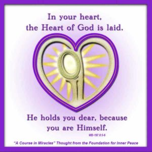"""graphic (ACIM Weekly Thought): """"In your heart, the Heart of God is laid. He holds you dear, because you are Himself."""" W-pI.197.8:5-6"""