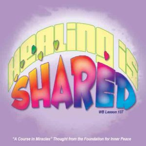"""graphic (ACIM Weekly Thought): """"Healing is shared."""" W-pI.137.8:3"""