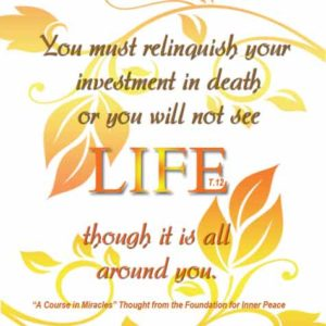 """graphic (ACIM Weekly Thought): """"The Holy Spirit guides you into life eternal, but you must relinquish your investment in death, or you will not see life though it is all around you."""" T-12.IV.7:6"""