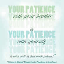"""graphic (ACIM Weekly Thought): """"Your patience with your brother is your patience with yourself."""" T-5.VI.11:4"""