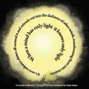 """graphic (ACIM Weekly Thought): """"When a mind has only light, it knows only light. Its own radiance shines all around it, and extends out into the darkness of other minds, transforming them into majesty."""" T-7.XI.8:1-2"""