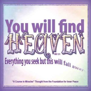 """graphic (ACIM Weekly Thought): """"You will find Heaven. Everything you seek but this will fall away."""" W-pI.131.5:2-3"""