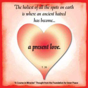 """graphic (ACIM Weekly Thought): """"The holiest of all the spots on earth is where an ancient hatred has become a present love."""" T-26.IX.6:1"""