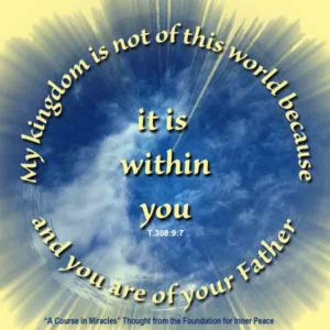 """graphic (ACIM Weekly Thought): """"My Kingdom is not of this world because it is in you. And you are of your Father."""" T-15.III.9:7-8"""