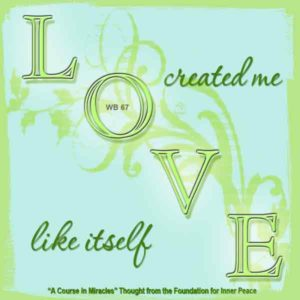 """graphic (ACIM Weekly Thought): """"Love created me like itself."""" W-pI.67"""