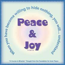 """graphic (ACIM Weekly Thought): """"When you have become willing to hide nothing, you will not only be willing to enter into communion but will also understand peace and joy."""" T-1.IV.1:5"""