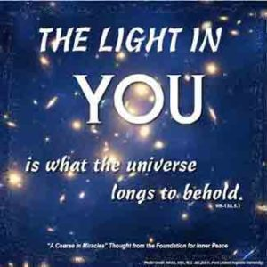 """graphic (ACIM Weekly Thought): """"The light in you is what the universe longs to behold."""" W-pI.156.5:1"""