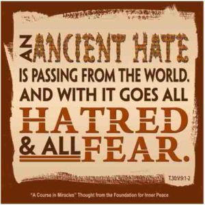 """graphic (ACIM Weekly Thought): """"An ancient hate is passing from the world. And with it goes all hatred and all fear."""" T-30.V.9:1-2"""