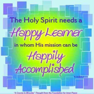 """graphic (ACIM Weekly Thought): """"The Holy Spirit needs a happy learner, in whom His mission can be happily accomplished."""" T-14.II.1:1"""
