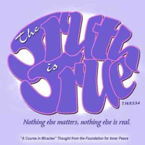"""graphic (ACIM Weekly Thought): """"The truth is true. Nothing else matters, nothing else is real, and everything beside it is not there."""" T-14.II.3:3-4"""