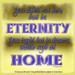 "graphic (ACIM Weekly Thought): ""You dwell not here, but in eternity. You travel but in dreams, while safe at home."" T-13.VII.17:6-7"