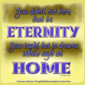 """graphic (ACIM Weekly Thought): """"You dwell not here, but in eternity. You travel but in dreams, while safe at home."""" T-13.VII.17:6-7"""