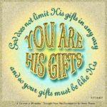 "graphic (ACIM Weekly Thought): ""God does not limit His gifts in any way. You are His gifts, and so your gifts must be like His."" T-7.I.4:6-7"