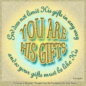 """graphic (ACIM Weekly Thought): """"God does not limit His gifts in any way. You are His gifts, and so your gifts must be like His."""" T-7.I.4:6-7"""