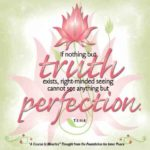 "graphic (ACIM Weekly Thought): ""If nothing but the truth exists, right-minded seeing cannot see anything but perfection."" T-3.II.3:5"