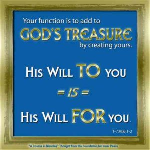 """graphic (ACIM Weekly Thought): """"Your function is to add to God's treasure by creating yours. His Will to you is His Will for you."""" T-8.VI.6:1-2"""