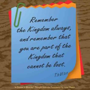 """graphic (ACIM Weekly Thought): """"Remember the Kingdom always, and remember that you are part of the Kingdom that cannot be lost."""" T-5.VI.3:1"""