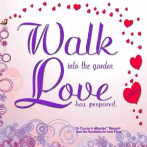 """graphic (ACIM Weekly Thought): """"And walk into the garden love has prepared for both of you."""" T-18.VIII.13:8"""