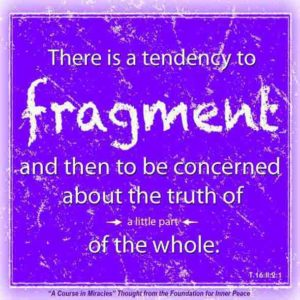 """graphic (ACIM Weekly Thought): """"There is a tendency to fragment, and then to be concerned about the truth of just a little part of the whole."""" T-16.II.2:1"""