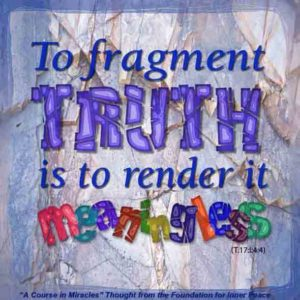 """graphic (ACIM Weekly Thought): """"To fragment truth is to destroy it by rendering it meaningless."""" T-17.I.4:4"""