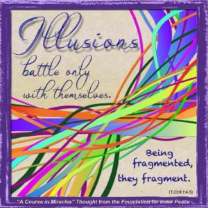 """graphic (ACIM Weekly Thought): """"Illusions battle only with themselves. Being fragmented, they fragment."""" T-23.I.7:4-5"""