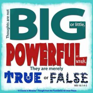 """graphic (ACIM Weekly Thought): """"Thoughts are not big or little; powerful or weak. They are merely true or false."""" W-pI.16.1:4-5"""