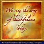 "graphic - quote: (Weekly Thought format) ""We sing the song of thankfulness today, in honor of the Self that God has willed to be our true Identity in Him."" W-pI.123.4:2 - We at the Foundation for Inner Peace wish you a Happy Thanksgiving"