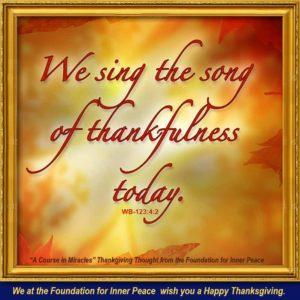"""graphic - quote: (Weekly Thought format) """"We sing the song of thankfulness today, in honor of the Self that God has willed to be our true Identity in Him."""" W-pI.123.4:2 - We at the Foundation for Inner Peace wish you a Happy Thanksgiving"""