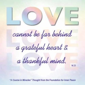 """graphic (ACIM Weekly Thought) """"And gratitude to God becomes the way in which He is remembered, for love cannot be far behind a grateful heart and thankful mind."""" M-23.4:6"""