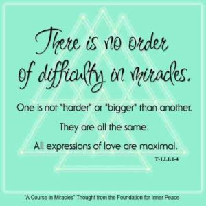 """graphic (ACIM Weekly Thought): """"There is no order of difficulty in miracles. One is not 'harder' or 'bigger' than another. They are all the same. All expressions of love are maximal."""" T-1.I.1:1-4"""