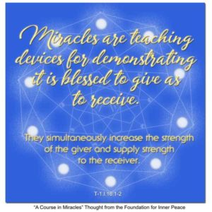 """graphic (ACIM Weekly Thought): """"Miracles are teaching devices for demonstrating it is blessed to give as receive. They simultaneously increase the strength of the giver and supply strength to the receiver."""" T-1.I.16:1-2"""