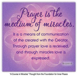 """graphic (ACIM Weekly Thought) """"Prayer is the medium of miracles. It is a means of communication of the created with the Creator. Through prayer love is received, and through miracles love is expressed."""" T-1.I.11:1-3 Principle 11"""