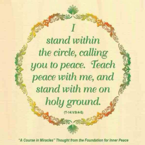 """graphic (ACIM Weekly Thought): """"I stand within the circle, calling you to peace. Teach peace with me, and stand with me on holy ground."""" T-14.V.9:4-5"""