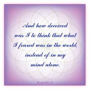 """graphic (ACIM Weekly Thought): """"And how deceived was I to think that what I feared was in the world, instead of in my mind alone."""" W-pII.265.1:3"""