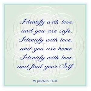 """graphic (ACIM Weekly Thought): """"Identify with love, and you are safe. Identify with love, and you are home. Identify with love, and find your Self."""" W-pII.5.5:6-8"""