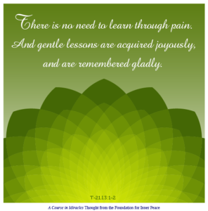 """graphic (ACIM Weekly Thought): """"There is no need to learn through pain. And gentle lessons are acquired joyously, and are remembered gladly.""""T-21.I.3:1-2"""