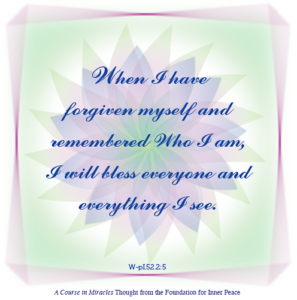 """graphic (ACIM Weekly Thought): """"When I have forgiven myself and remembered Who I am, I will bless everyone and everything I see."""" W-pI.52.2:5"""