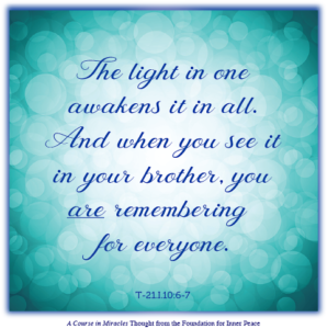 """graphic (ACIM Weekly Thought): """"The light in one awakens it in all. And when you see it in your brother, you are remembering for everyone."""" T-21.I.10:6-7"""