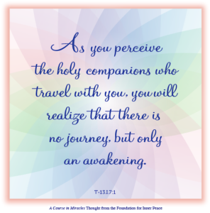 """graphic (ACIM Weekly Thought): """"As you perceive the holy companions who travel with you, you will realize that there is no journey, but only an awakening."""" T-13.I.7:1"""