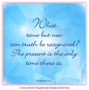 """graphic (ACIM Weekly Thought): """"What time but now can truth be recognized? The present is the only time there is."""" W-pI.164.1:1-2"""