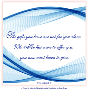 """graphic (ACIM Weekly Thought): """"The gifts you have are not for you alone. What He has come to offer you, you now must learn to give."""" W-pl.166.12:3-4"""