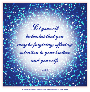 """graphic (ACIM Weekly Thought): """"Let yourself be healed that you may be forgiving, offering salvation to your brother and yourself."""" T-27.II.4:7"""