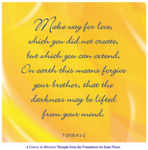 """graphic (ACIM Weekly Thought): """"Make way for love, which you did not create, but which you can extend. On earth this means forgive your brother, that the darkness may be lifted from your mind."""" T-29.III.4:1-2"""