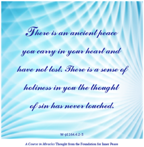 """graphic (ACIM Weekly Thought): """"There is an ancient peace you carry in your heart and have not lost. There is a sense of holiness in you the thought of sin has never touched."""" W-pl.164.4:2-3"""