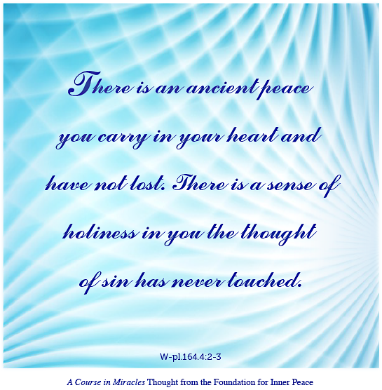 "graphic (ACIM Weekly Thought): ""There is an ancient peace you carry in your heart and have not lost. There is a sense of holiness in you the thought of sin has never touched."" W-pl.164.4:2-3"