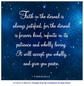 """graphic (ACIM Weekly Thought): """"Faith in the eternal is always justified, for the eternal is forever kind, infinite in its patience and wholly loving. It will accept you wholly, and give you peace."""" T-19.IV.B.i.10:1-2"""