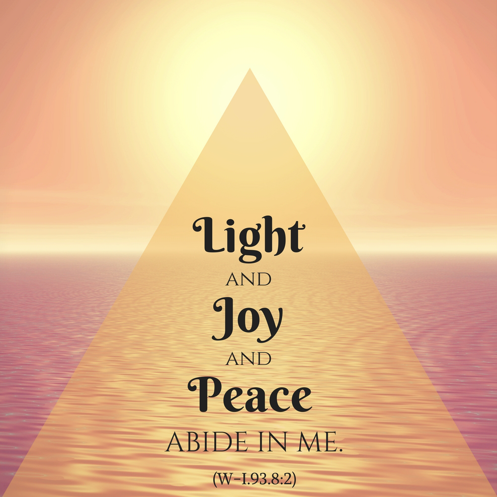 "graphic (ACIM Weekly Thought): ""Light and joy and peace abide in me."" W-pI.93.8:2"